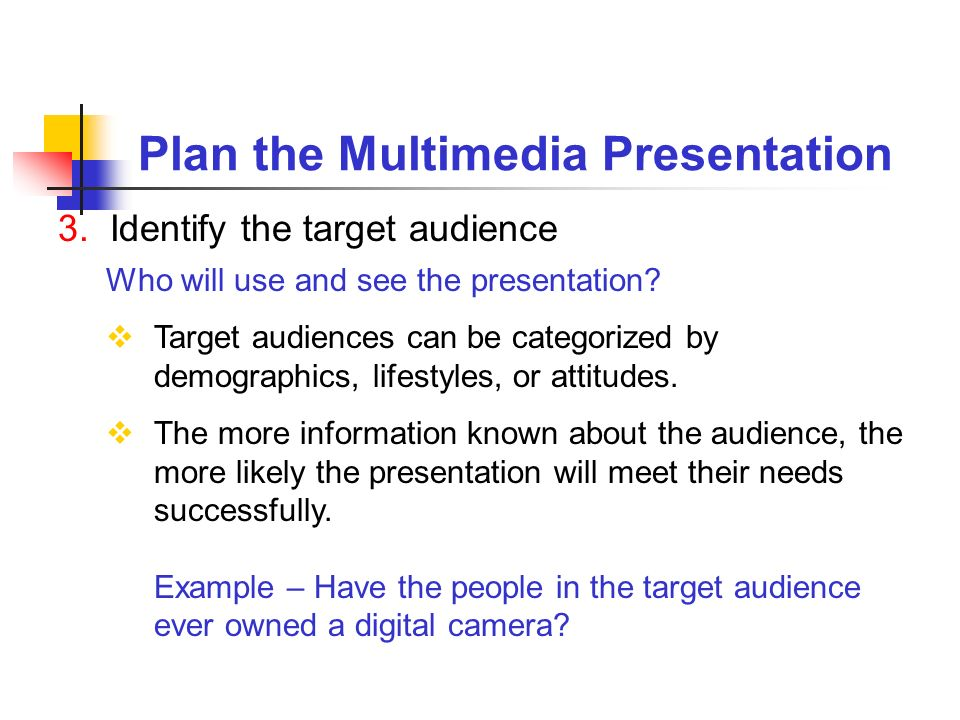 Plan the Multimedia Presentation 3. Identify the target audience Who will use and see the presentation? Target audiences can be categorized by demogra