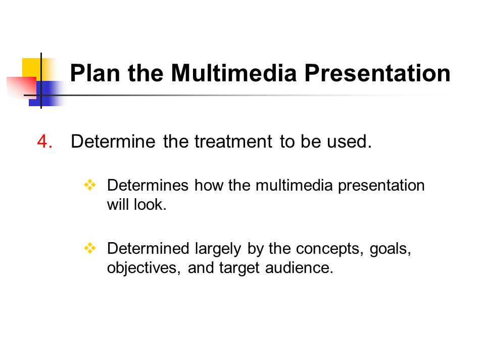 4. Determine the treatment to be used. Determines how the multimedia presentation will look. Determined largely by the concepts, goals, objectives, an