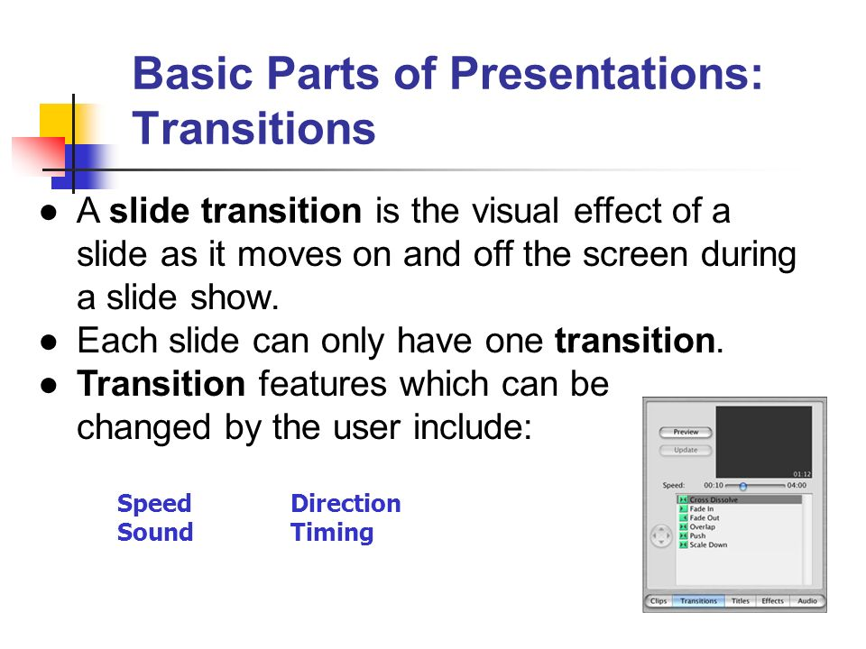 Basic Parts of Presentations: Transitions A slide transition is the visual effect of a slide as it moves on and off the screen during a slide show. Ea