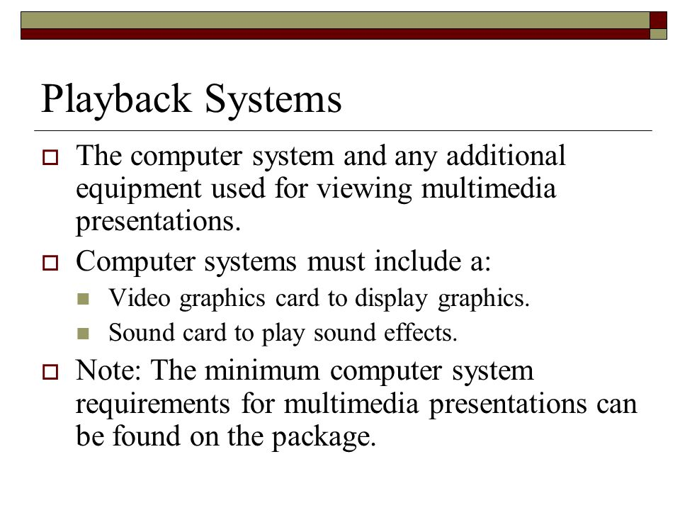 Playback Systems The computer system and any additional equipment used for viewing multimedia presentations. Computer systems must include a: Video gr