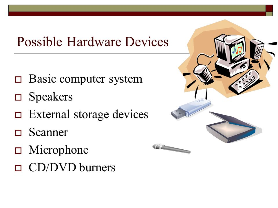 Possible Hardware Devices Basic computer system Speakers External storage devices Scanner Microphone CD/DVD burners