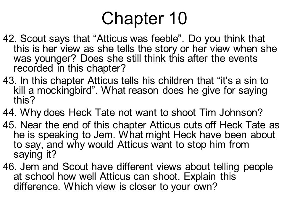 Chapter 10 42. Scout says that Atticus was feeble. Do you think that this is her view as she tells the story or her view when she was younger? Does sh