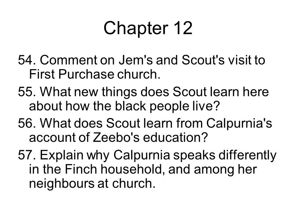 Chapter 12 54. Comment on Jem's and Scout's visit to First Purchase church. 55. What new things does Scout learn here about how the black people live?