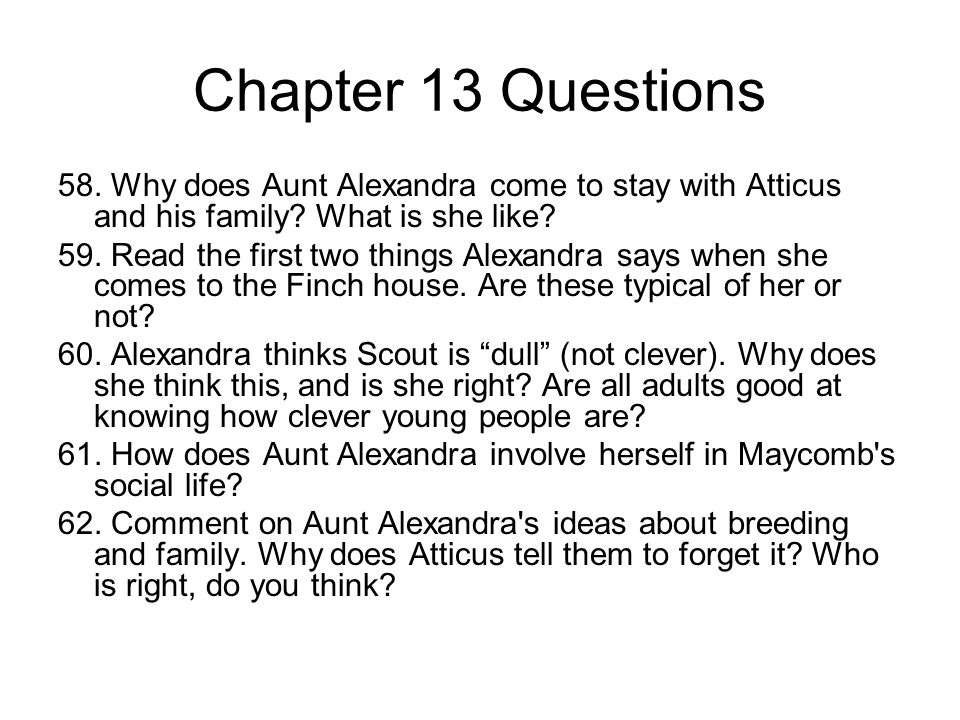 Chapter 13 Questions 58. Why does Aunt Alexandra come to stay with Atticus and his family? What is she like? 59. Read the first two things Alexandra s
