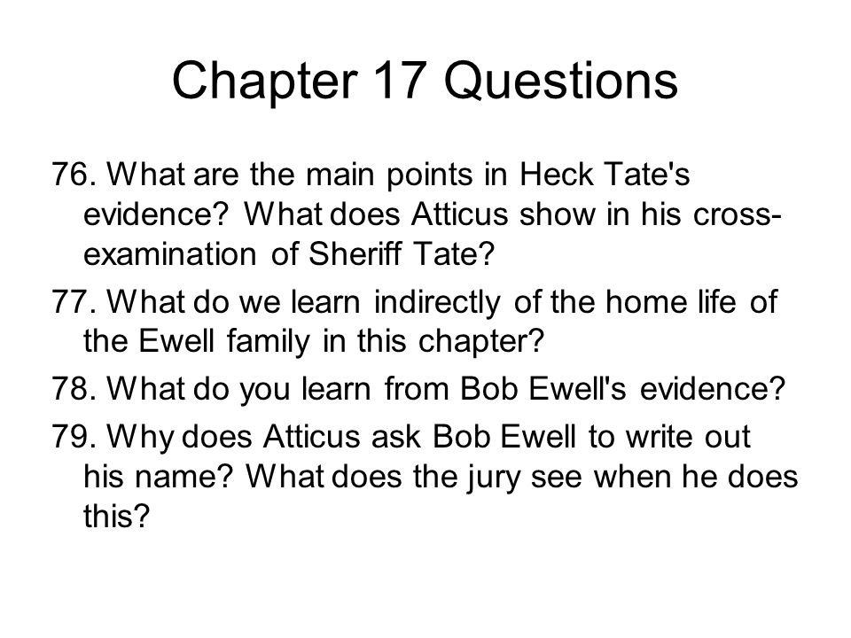 Chapter 17 Questions 76. What are the main points in Heck Tate's evidence? What does Atticus show in his cross- examination of Sheriff Tate? 77. What