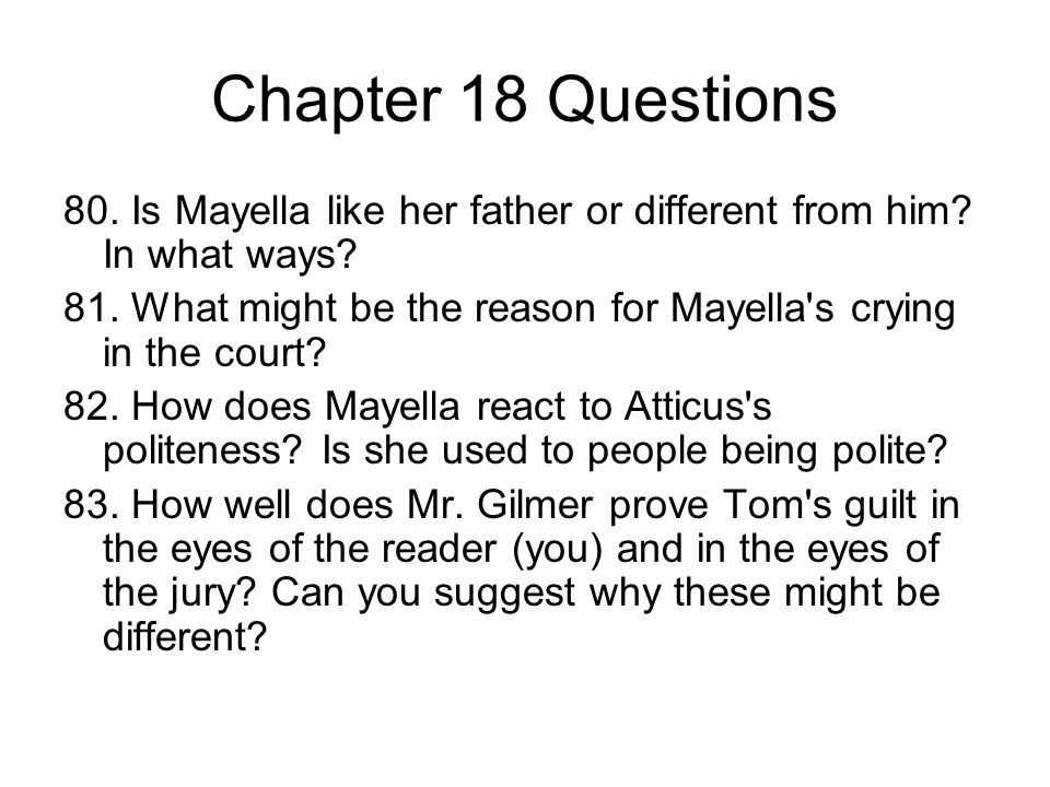 Chapter 18 Questions 80. Is Mayella like her father or different from him? In what ways? 81. What might be the reason for Mayella's crying in the cour