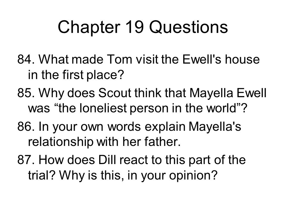 Chapter 19 Questions 84. What made Tom visit the Ewell's house in the first place? 85. Why does Scout think that Mayella Ewell was the loneliest perso