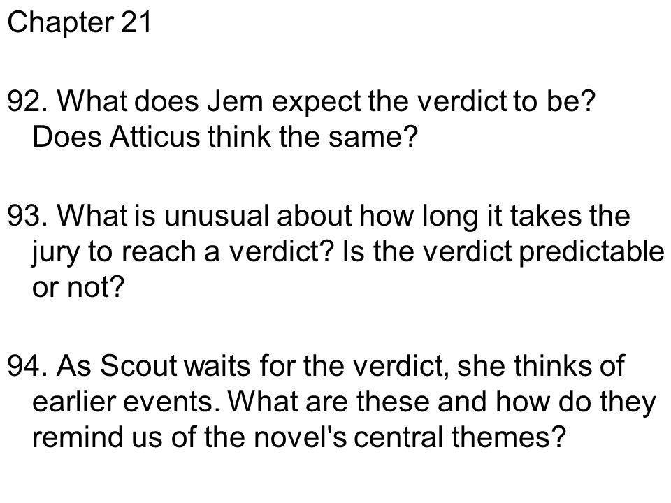 Chapter 21 92. What does Jem expect the verdict to be? Does Atticus think the same? 93. What is unusual about how long it takes the jury to reach a ve