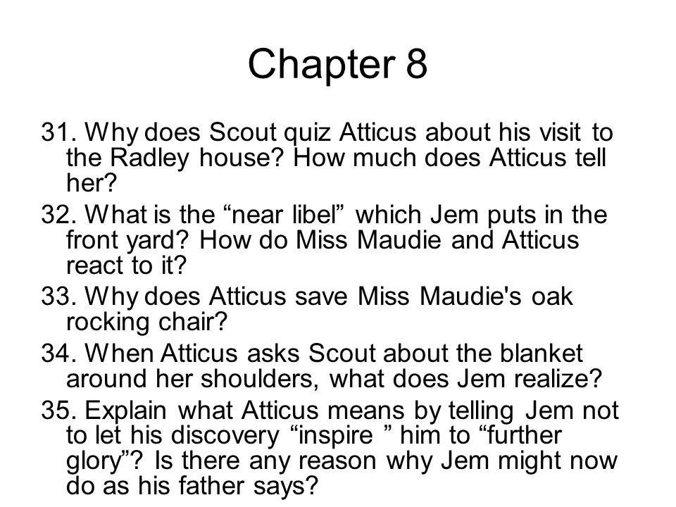 Chapter 8 31.Why does Scout quiz Atticus about his visit to the Radley house.