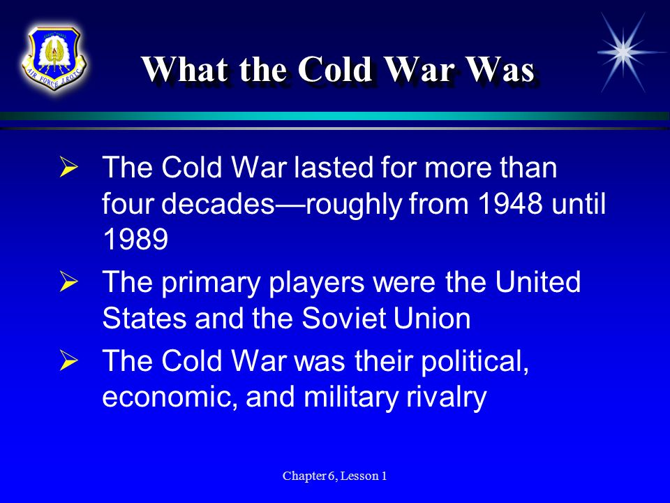 Chapter 6, Lesson 1 What the Cold War Was The Cold War lasted for more than four decadesroughly from 1948 until 1989 The primary players were the Unit