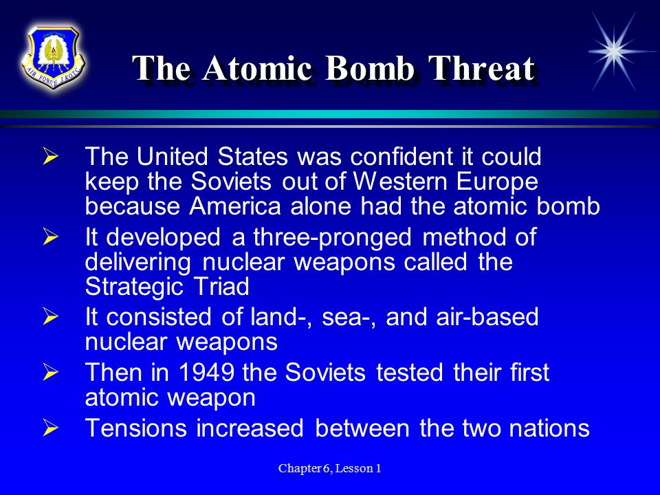 Chapter 6, Lesson 1 The Atomic Bomb Threat The United States was confident it could keep the Soviets out of Western Europe because America alone had t