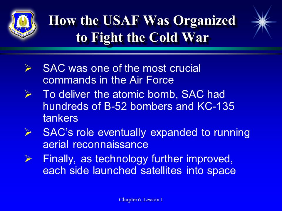 Chapter 6, Lesson 1 How the USAF Was Organized to Fight the Cold War SAC was one of the most crucial commands in the Air Force To deliver the atomic b