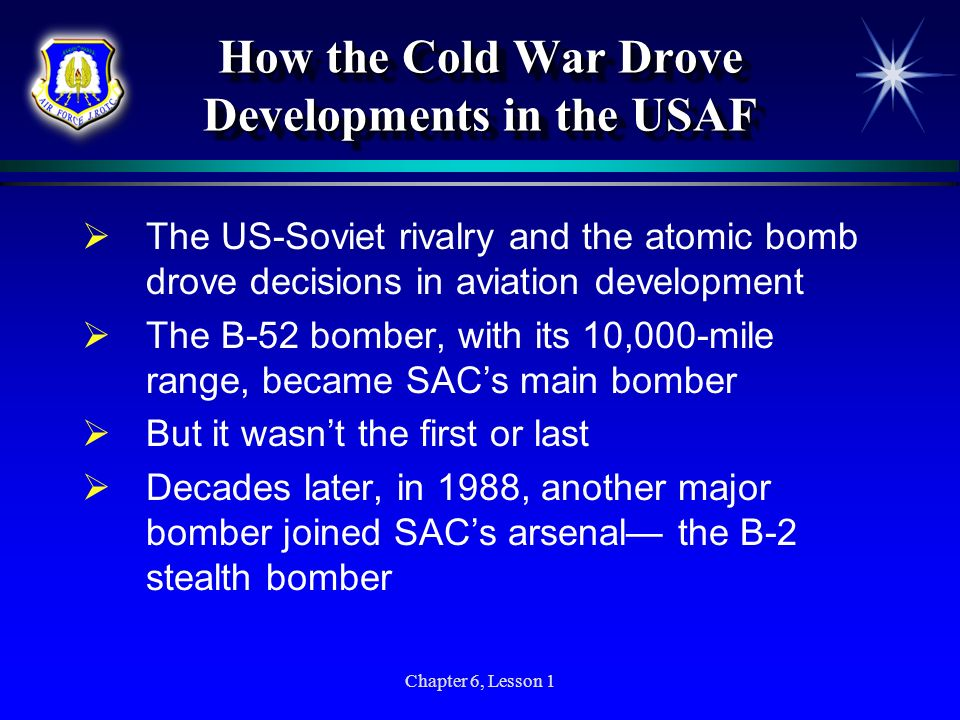 Chapter 6, Lesson 1 How the Cold War Drove Developments in the USAF The US-Soviet rivalry and the atomic bomb drove decisions in aviation development