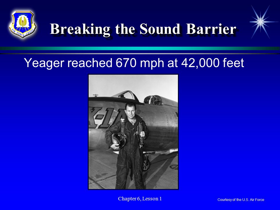Chapter 6, Lesson 1 Breaking the Sound Barrier Breaking the Sound Barrier Yeager reached 670 mph at 42,000 feet Courtesy of the U.S. Air Force