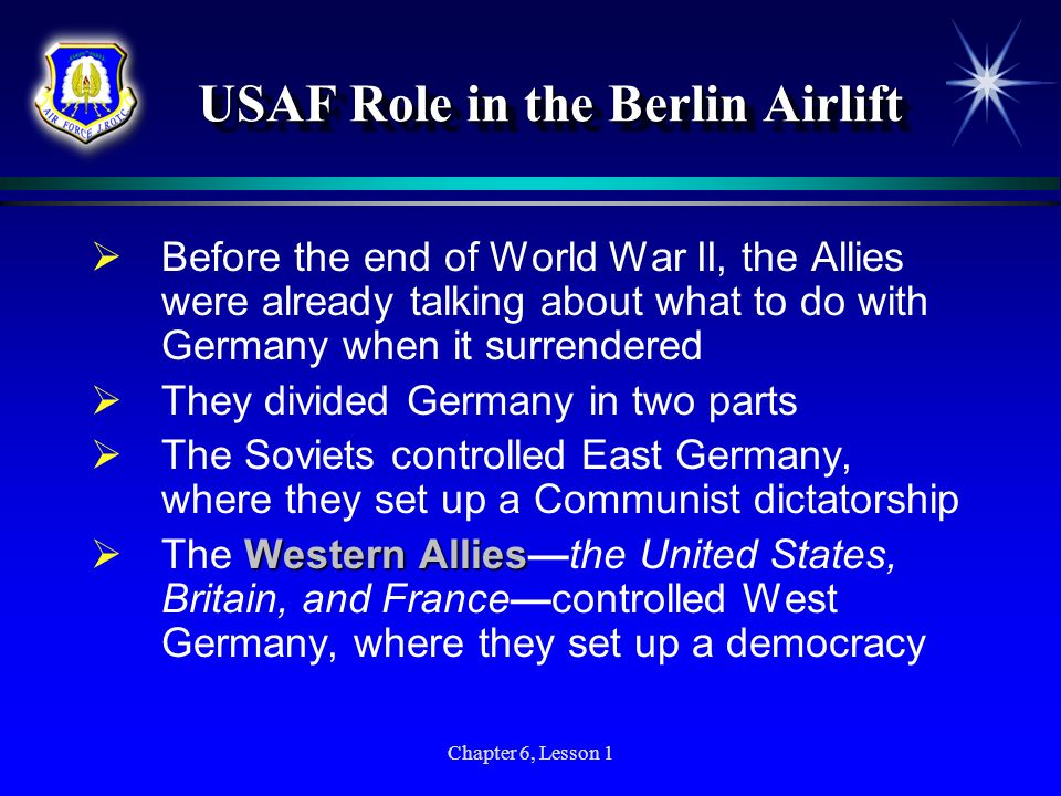 Chapter 6, Lesson 1 USAF Role in the Berlin Airlift USAF Role in the Berlin Airlift Before the end of World War II, the Allies were already talking ab