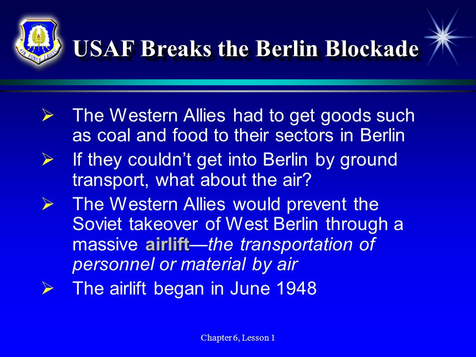 Chapter 6, Lesson 1 USAF Breaks the Berlin Blockade The Western Allies had to get goods such as coal and food to their sectors in Berlin If they could