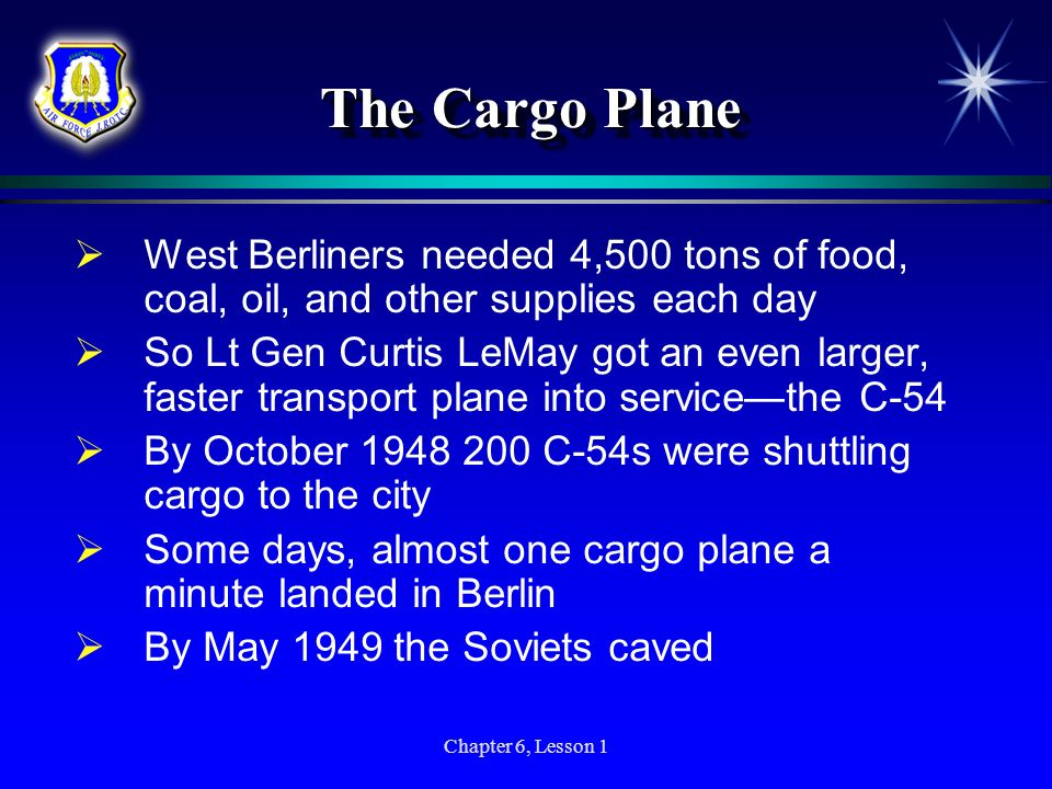 Chapter 6, Lesson 1 The Cargo Plane West Berliners needed 4,500 tons of food, coal, oil, and other supplies each day So Lt Gen Curtis LeMay got an eve