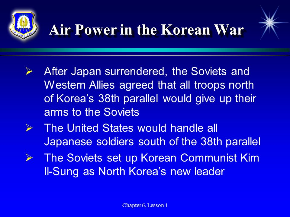 Chapter 6, Lesson 1 Air Power in the Korean War After Japan surrendered, the Soviets and Western Allies agreed that all troops north of Koreas 38th pa