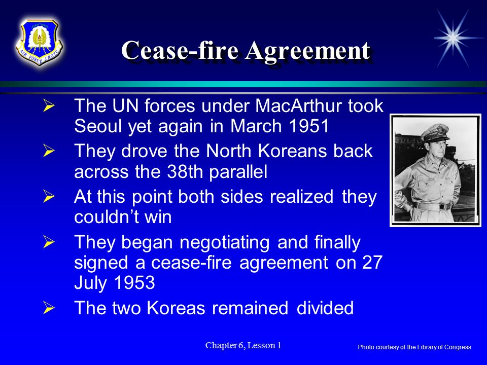 Chapter 6, Lesson 1 Cease-fire Agreement The UN forces under MacArthur took Seoul yet again in March 1951 They drove the North Koreans back across the
