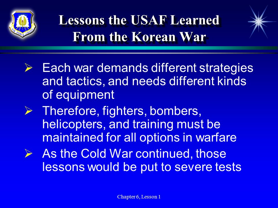 Chapter 6, Lesson 1 Lessons the USAF Learned From the Korean War Each war demands different strategies and tactics, and needs different kinds of equip