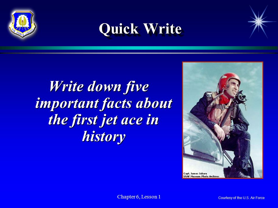 Chapter 6, Lesson 1 Quick Write Write down five important facts about the first jet ace in history Courtesy of the U.S. Air Force