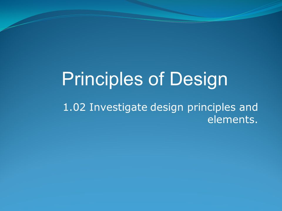 1.02 Investigate design principles and elements. Principles of Design