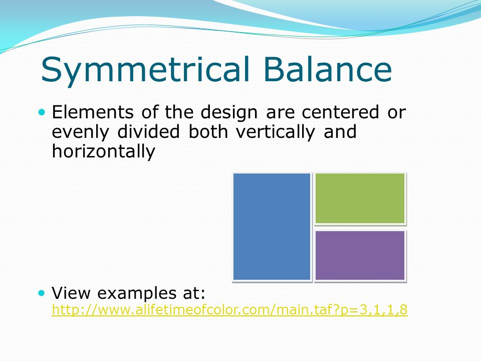 Symmetrical Balance Elements of the design are centered or evenly divided both vertically and horizontally View examples at: http://www.alifetimeofcol