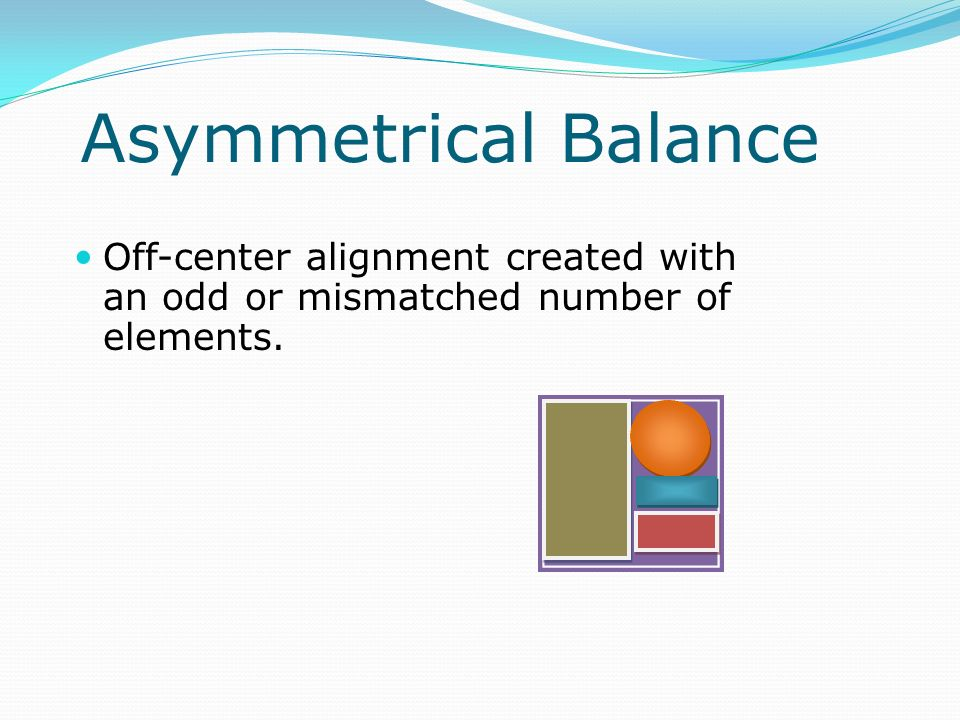Asymmetrical Balance Off-center alignment created with an odd or mismatched number of elements.