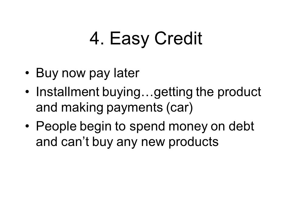 4. Easy Credit Buy now pay later Installment buying…getting the product and making payments (car) People begin to spend money on debt and cant buy any