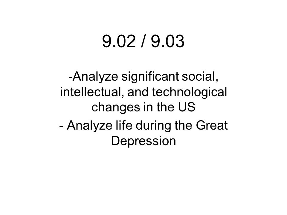 9.02 / 9.03 -Analyze significant social, intellectual, and technological changes in the US - Analyze life during the Great Depression