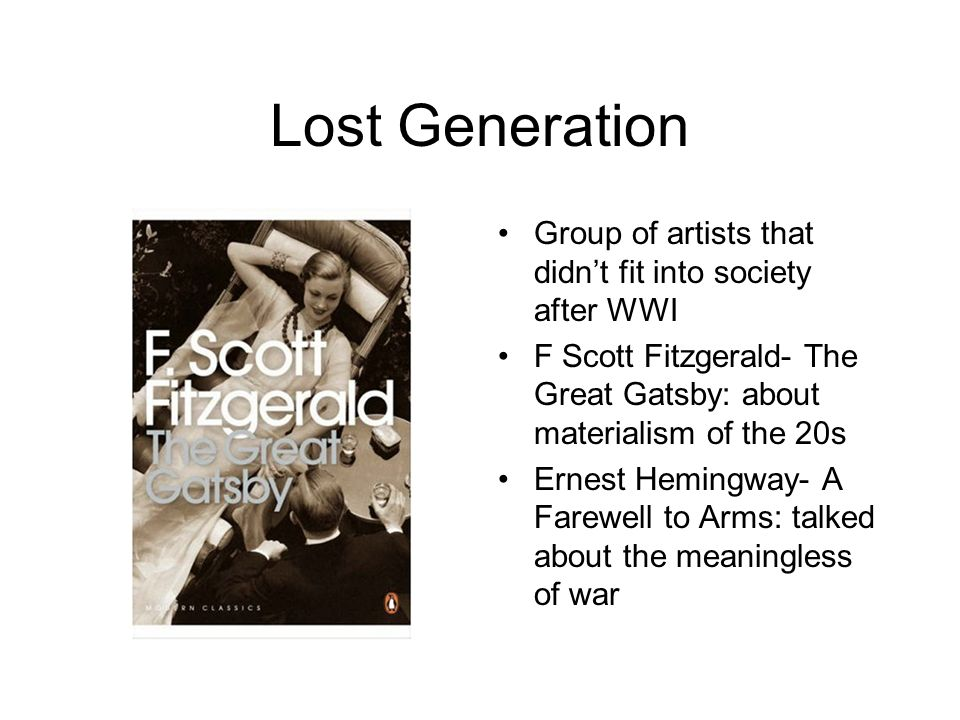 Lost Generation Group of artists that didnt fit into society after WWI F Scott Fitzgerald- The Great Gatsby: about materialism of the 20s Ernest Hemin