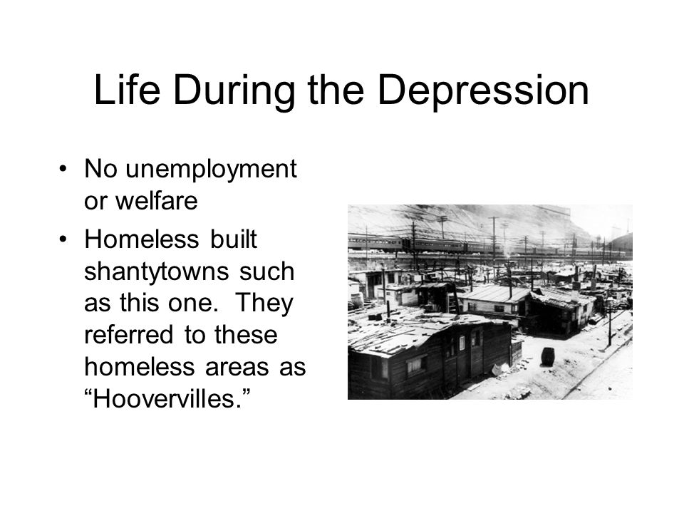 Life During the Depression No unemployment or welfare Homeless built shantytowns such as this one. They referred to these homeless areas as Hoovervill