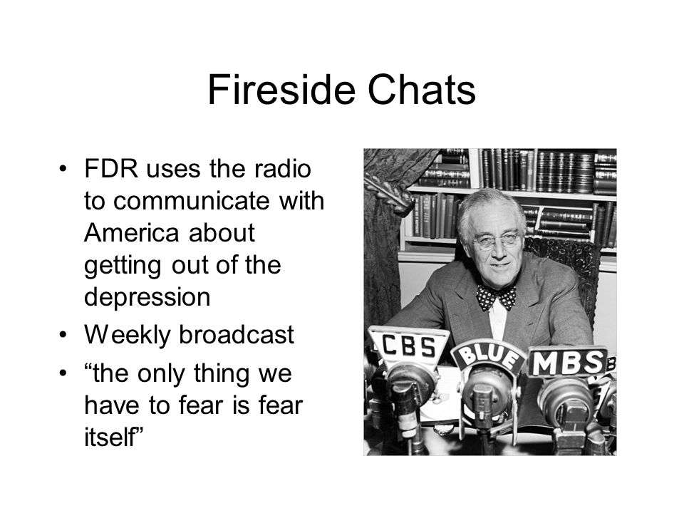 Fireside Chats FDR uses the radio to communicate with America about getting out of the depression Weekly broadcast the only thing we have to fear is f