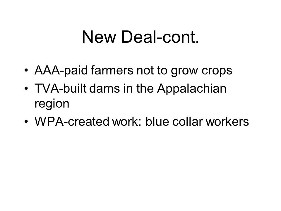 New Deal-cont. AAA-paid farmers not to grow crops TVA-built dams in the Appalachian region WPA-created work: blue collar workers