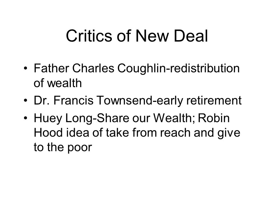 Critics of New Deal Father Charles Coughlin-redistribution of wealth Dr. Francis Townsend-early retirement Huey Long-Share our Wealth; Robin Hood idea
