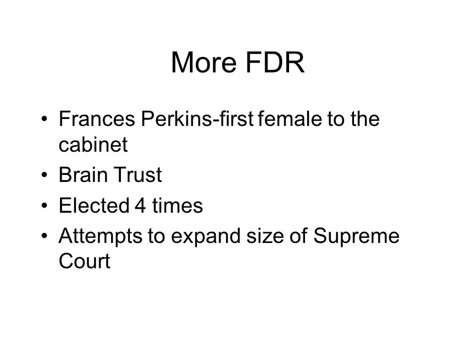 More FDR Frances Perkins-first female to the cabinet Brain Trust Elected 4 times Attempts to expand size of Supreme Court