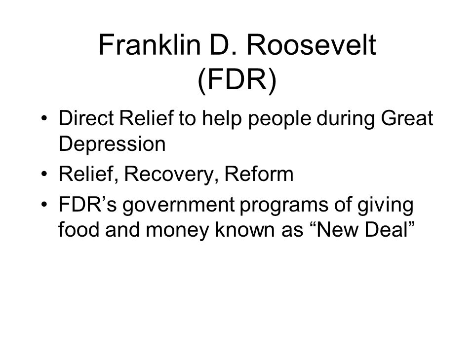 Franklin D. Roosevelt (FDR) Direct Relief to help people during Great Depression Relief, Recovery, Reform FDRs government programs of giving food and