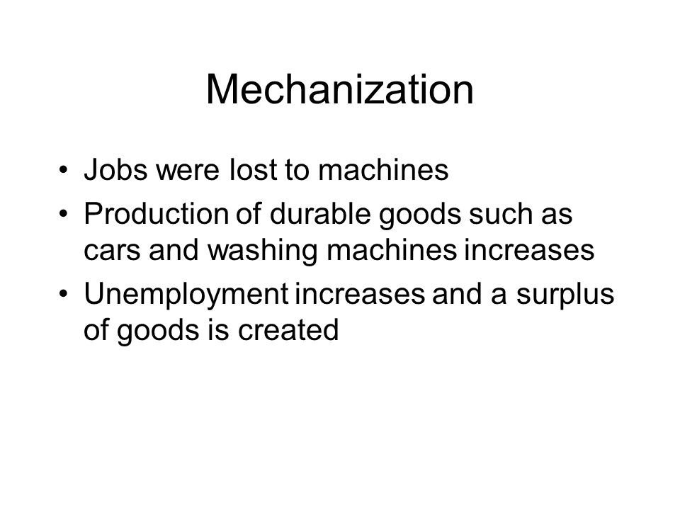 Mechanization Jobs were lost to machines Production of durable goods such as cars and washing machines increases Unemployment increases and a surplus