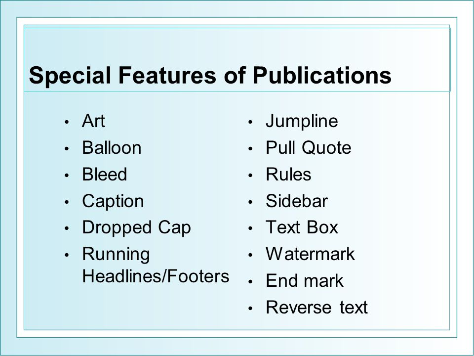 Special Features of Publications Art Balloon Bleed Caption Dropped Cap Running Headlines/Footers Jumpline Pull Quote Rules Sidebar Text Box Watermark End mark Reverse text