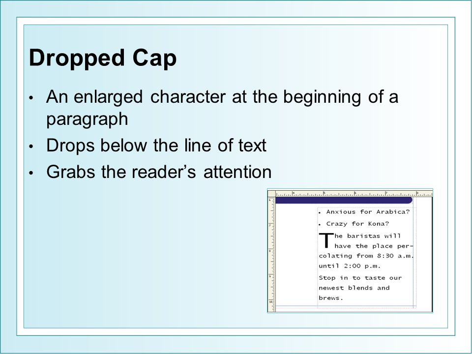 Dropped Cap An enlarged character at the beginning of a paragraph Drops below the line of text Grabs the readers attention