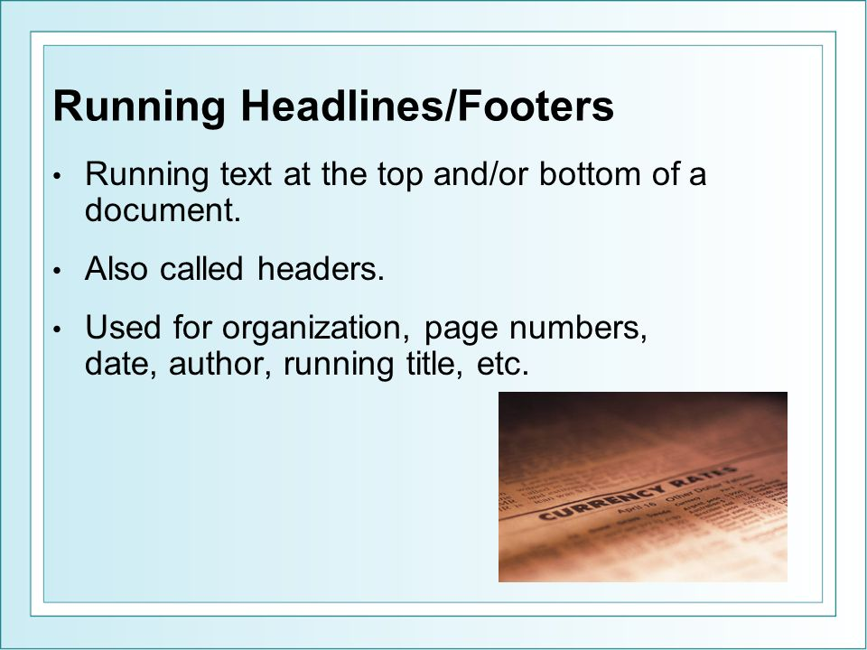 Running Headlines/Footers Running text at the top and/or bottom of a document.