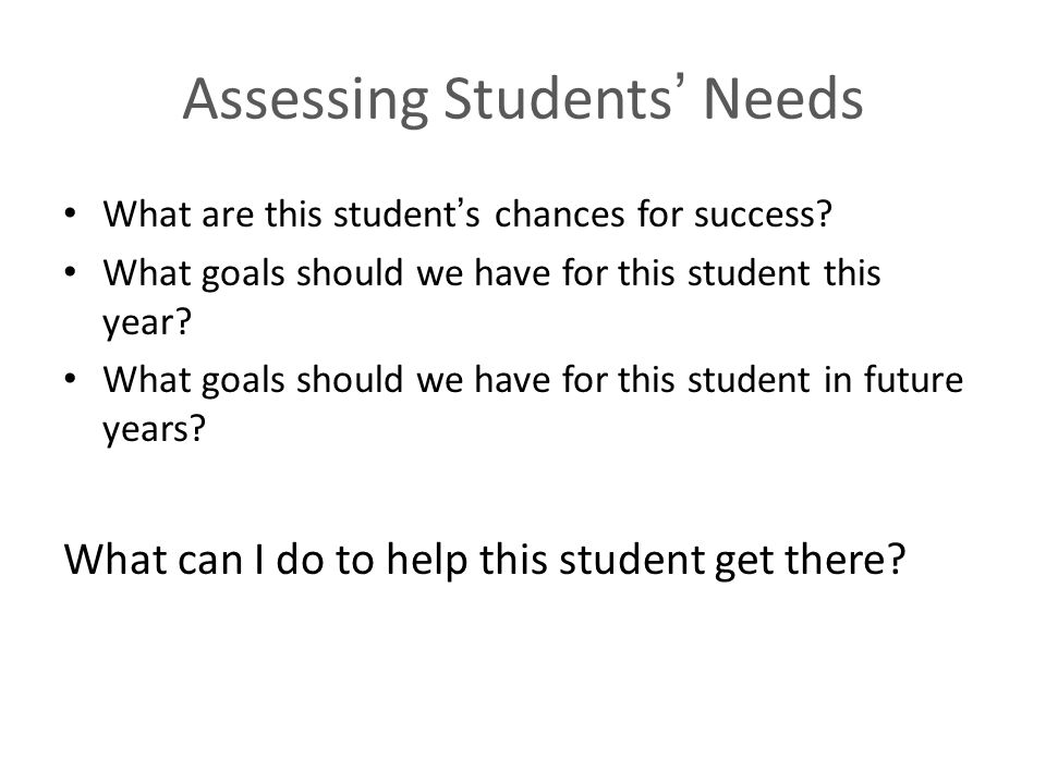 Assessing Students Needs What are this students chances for success? What goals should we have for this student this year? What goals should we have f