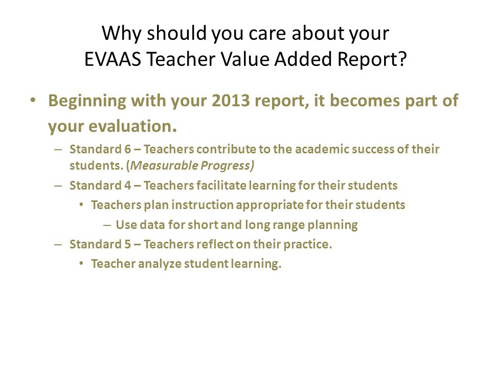 Why should you care about your EVAAS Teacher Value Added Report? Beginning with your 2013 report, it becomes part of your evaluation. – Standard 6 – T