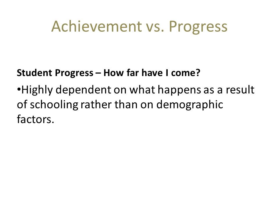 Achievement vs. Progress Student Progress – How far have I come? Highly dependent on what happens as a result of schooling rather than on demographic