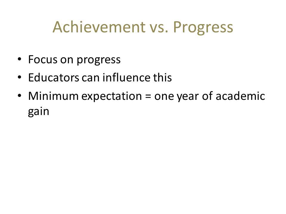 Achievement vs. Progress Focus on progress Educators can influence this Minimum expectation = one year of academic gain