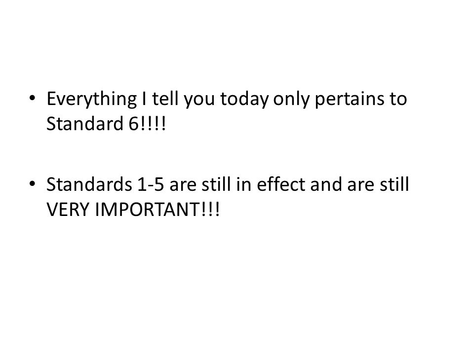 Everything I tell you today only pertains to Standard 6!!!! Standards 1-5 are still in effect and are still VERY IMPORTANT!!!