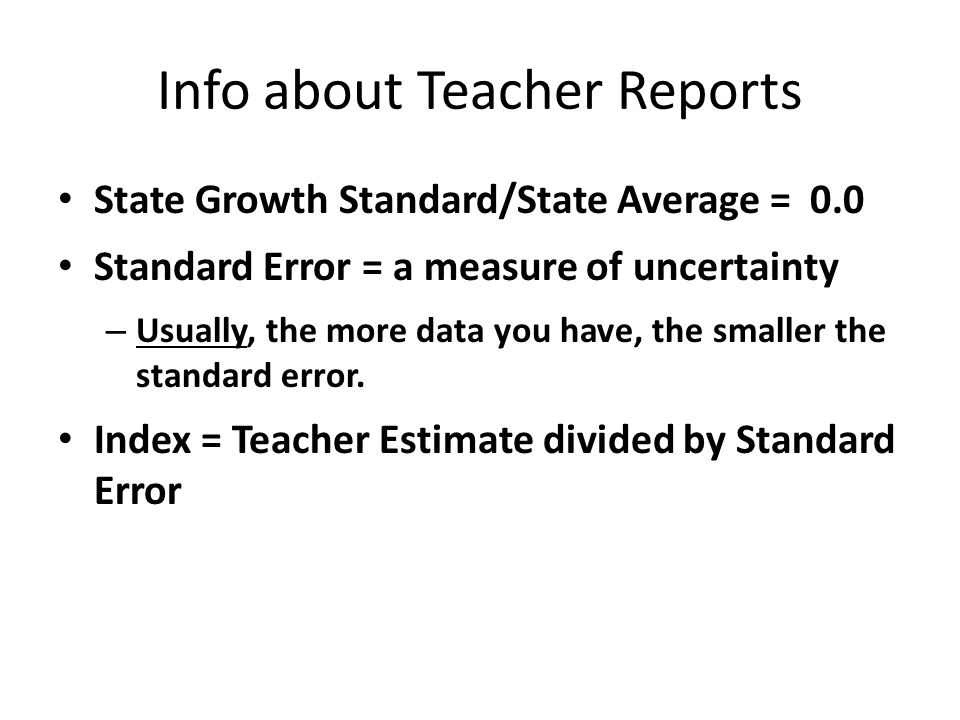 Info about Teacher Reports State Growth Standard/State Average = 0.0 Standard Error = a measure of uncertainty – Usually, the more data you have, the