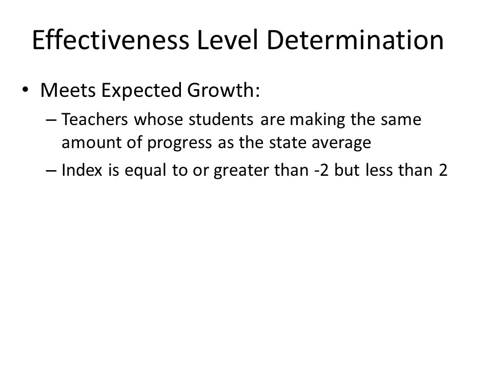 Effectiveness Level Determination Meets Expected Growth: – Teachers whose students are making the same amount of progress as the state average – Index