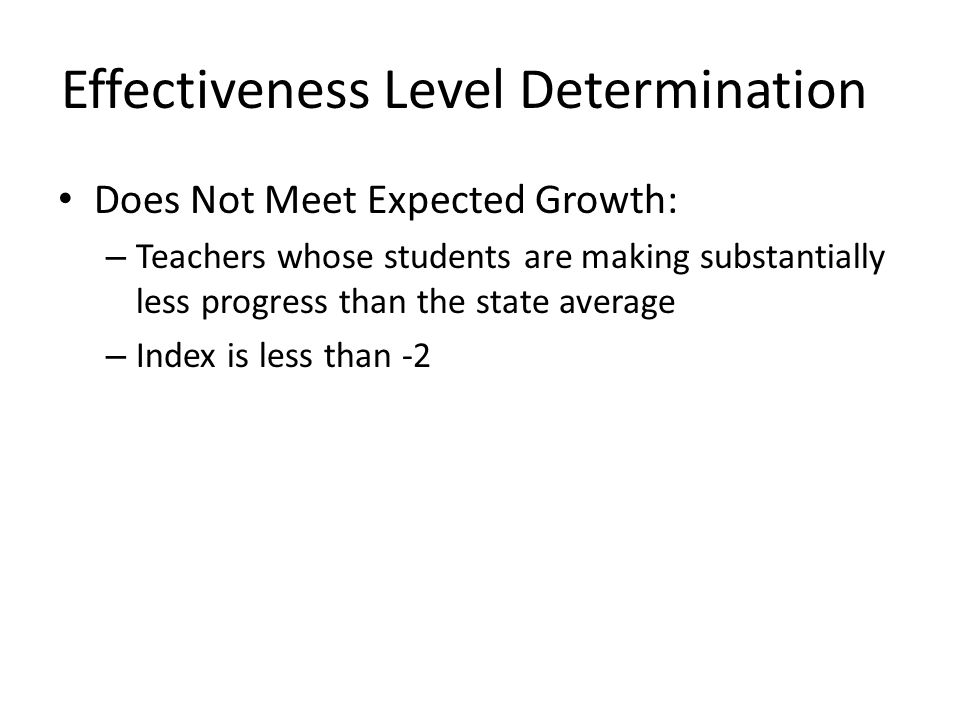 Effectiveness Level Determination Does Not Meet Expected Growth: – Teachers whose students are making substantially less progress than the state avera