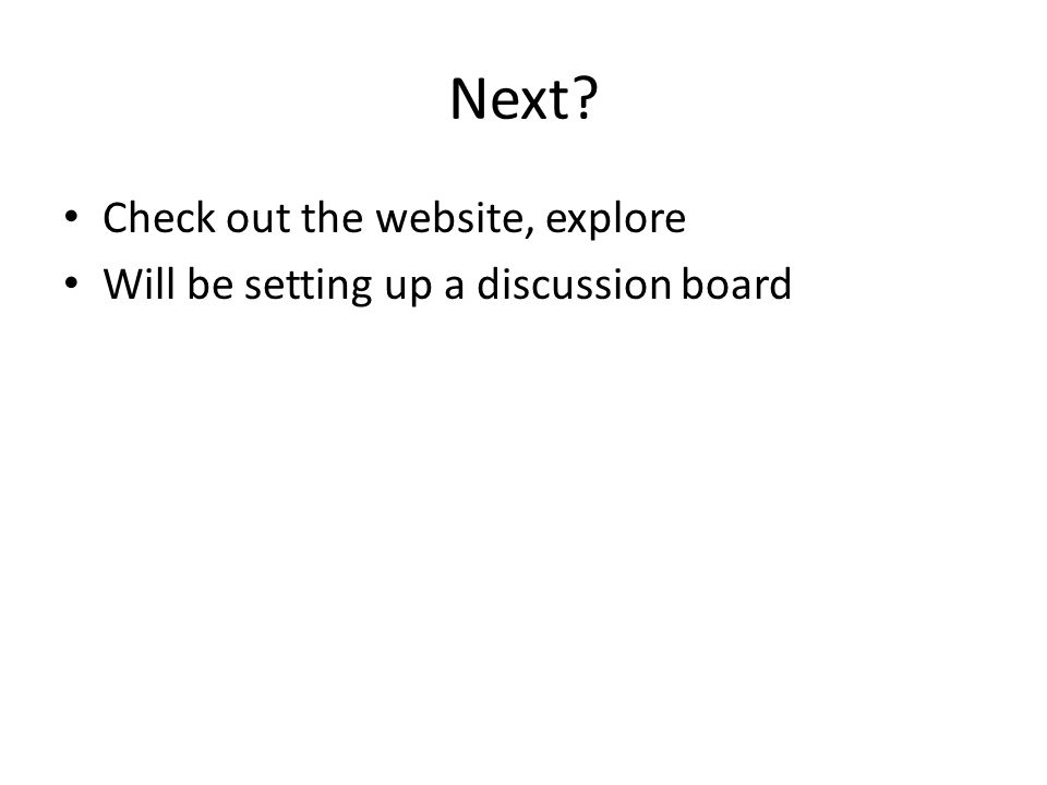 Next? Check out the website, explore Will be setting up a discussion board